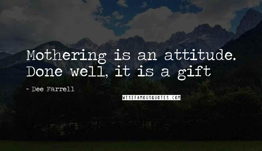 Dee Farrell quotes: Mothering is an attitude. Done well, it is a gift