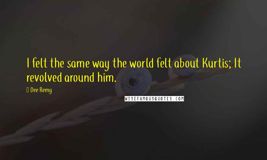 Dee Remy quotes: I felt the same way the world felt about Kurtis; It revolved around him.
