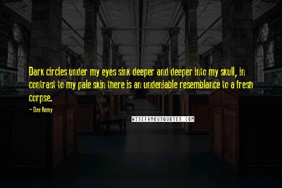 Dee Remy quotes: Dark circles under my eyes sink deeper and deeper into my skull, in contrast to my pale skin there is an undeniable resemblance to a fresh corpse.