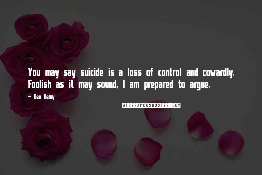 Dee Remy quotes: You may say suicide is a loss of control and cowardly. Foolish as it may sound, I am prepared to argue.