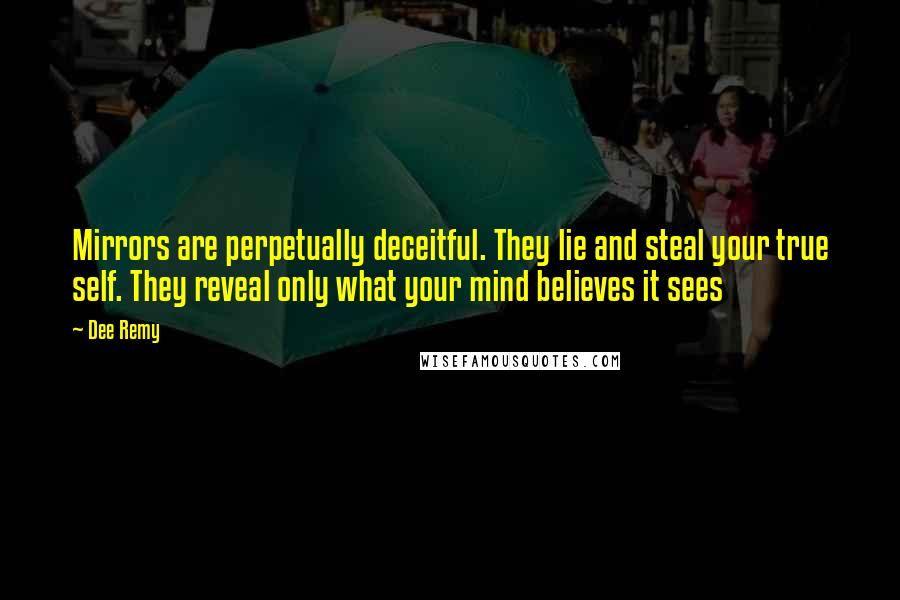 Dee Remy quotes: Mirrors are perpetually deceitful. They lie and steal your true self. They reveal only what your mind believes it sees