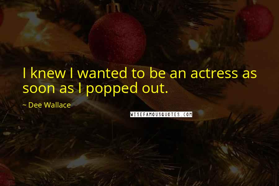 Dee Wallace quotes: I knew I wanted to be an actress as soon as I popped out.
