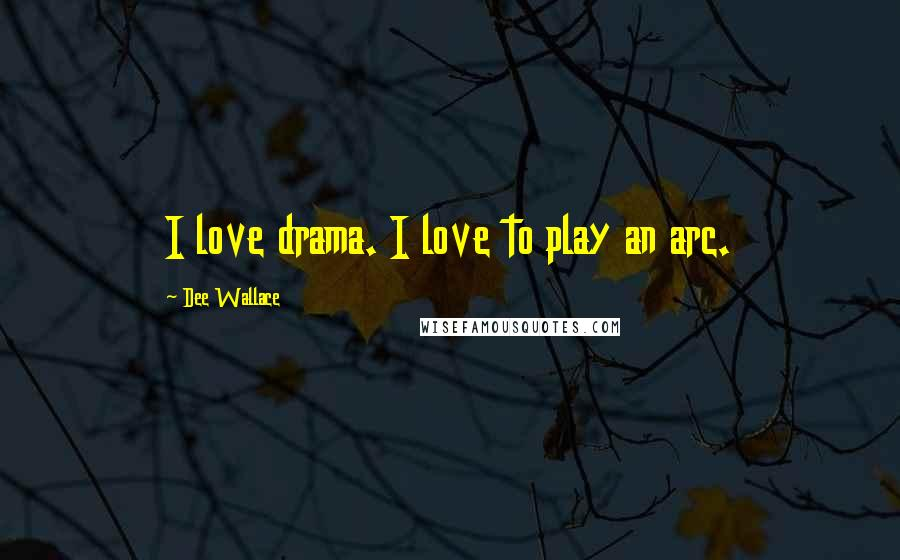 Dee Wallace quotes: I love drama. I love to play an arc.
