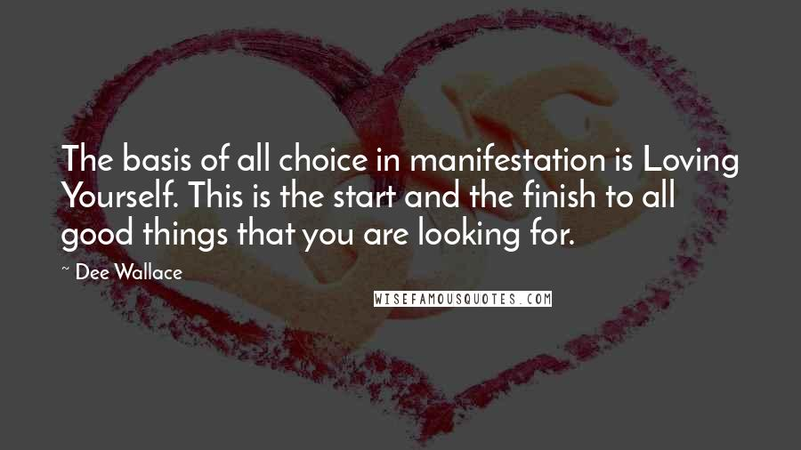 Dee Wallace quotes: The basis of all choice in manifestation is Loving Yourself. This is the start and the finish to all good things that you are looking for.