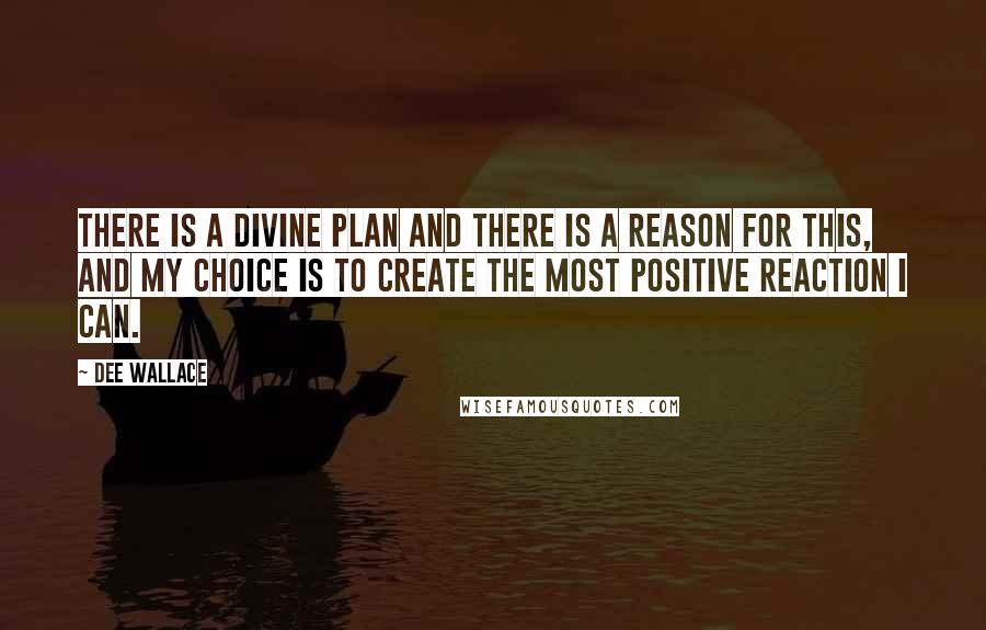 Dee Wallace quotes: There is a divine plan and there is a reason for this, and my choice is to create the most positive reaction I can.