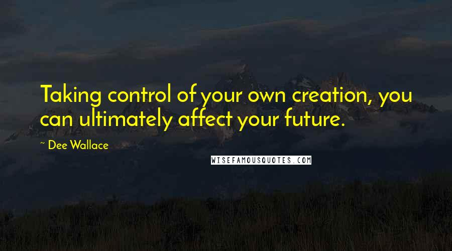 Dee Wallace quotes: Taking control of your own creation, you can ultimately affect your future.