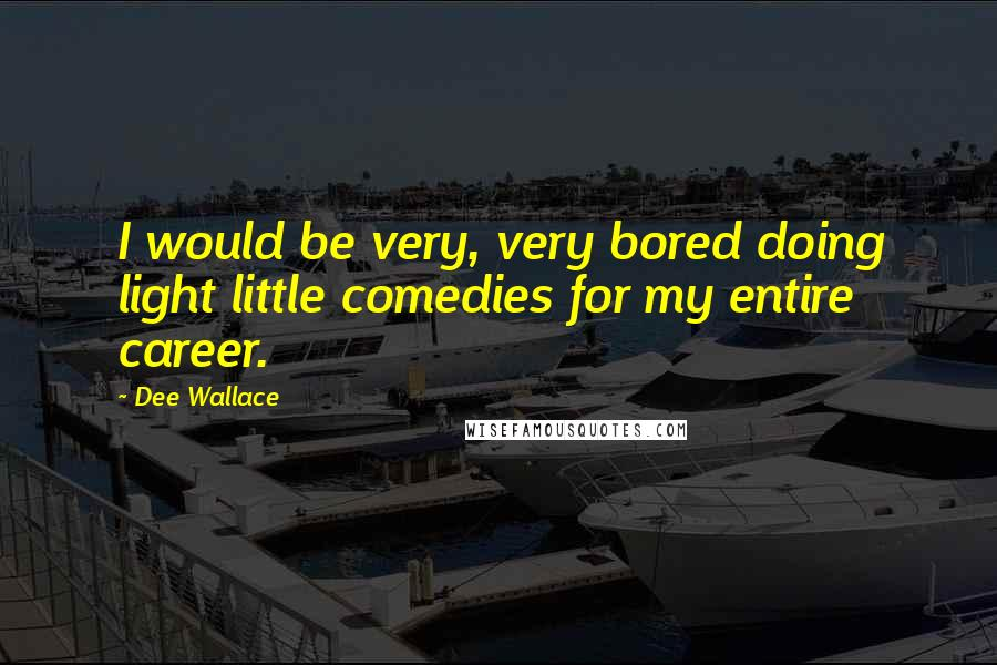 Dee Wallace quotes: I would be very, very bored doing light little comedies for my entire career.