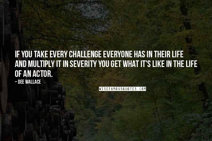 Dee Wallace quotes: If you take every challenge everyone has in their life and multiply it in severity you get what it's like in the life of an actor.
