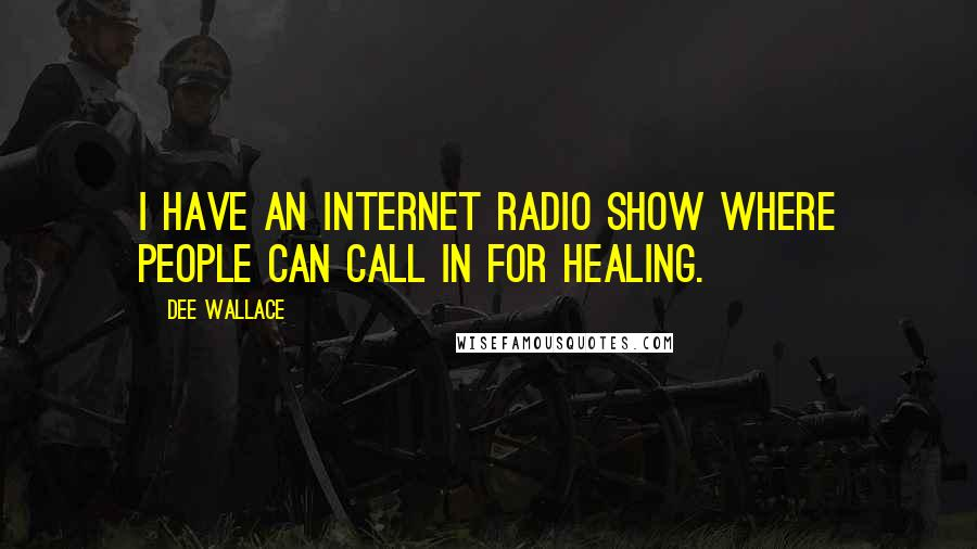 Dee Wallace quotes: I have an Internet radio show where people can call in for healing.