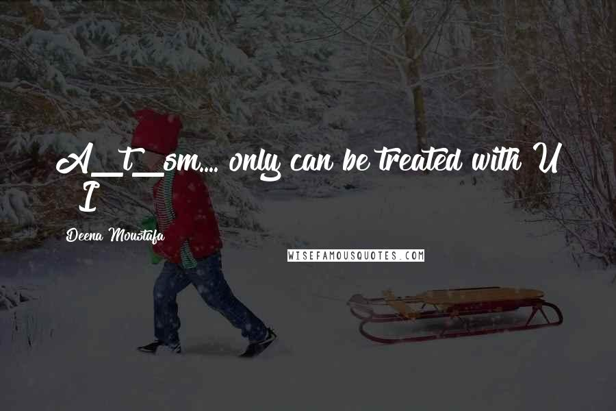 Deena Moustafa quotes: A_t_sm.... only can be treated with U & I