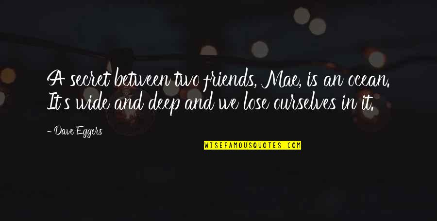 Deep And Wide Quotes By Dave Eggers: A secret between two friends, Mae, is an