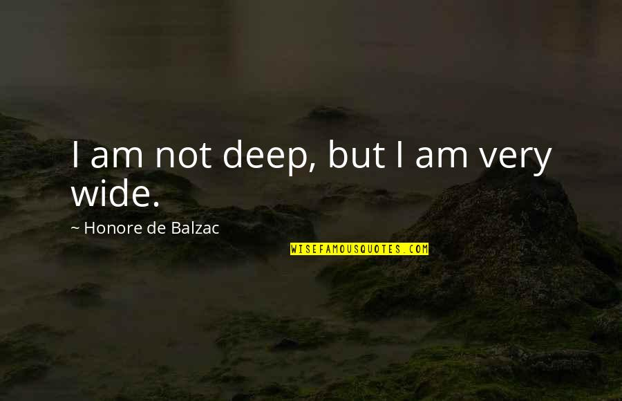 Deep And Wide Quotes By Honore De Balzac: I am not deep, but I am very