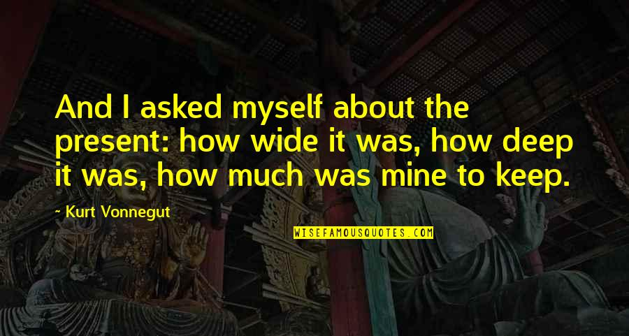 Deep And Wide Quotes By Kurt Vonnegut: And I asked myself about the present: how
