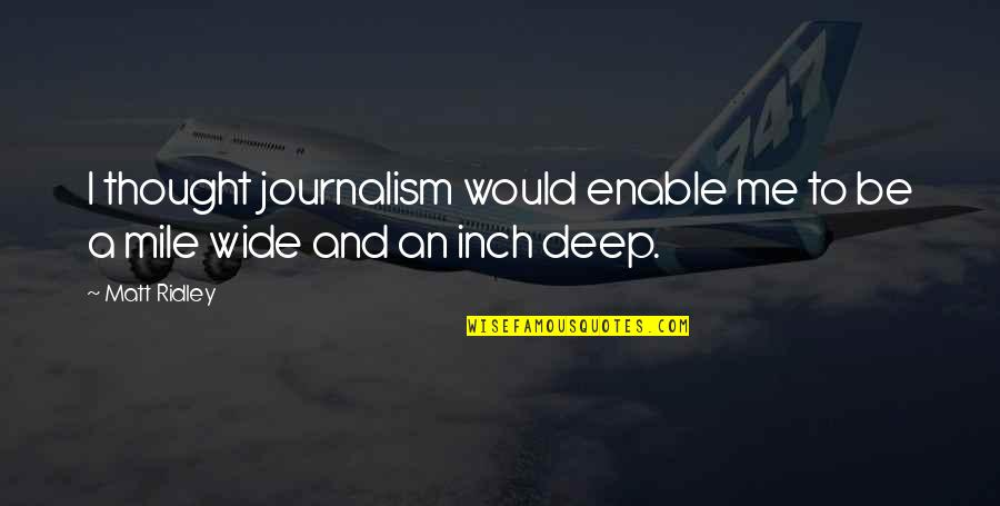 Deep And Wide Quotes By Matt Ridley: I thought journalism would enable me to be