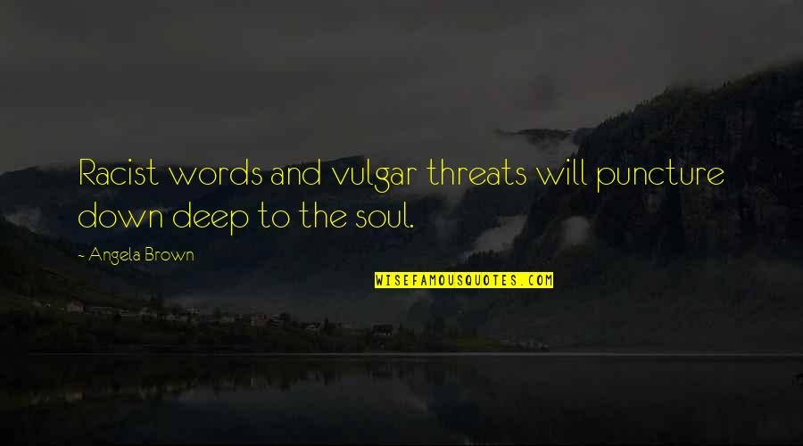 Deep In Your Soul Quotes By Angela Brown: Racist words and vulgar threats will puncture down
