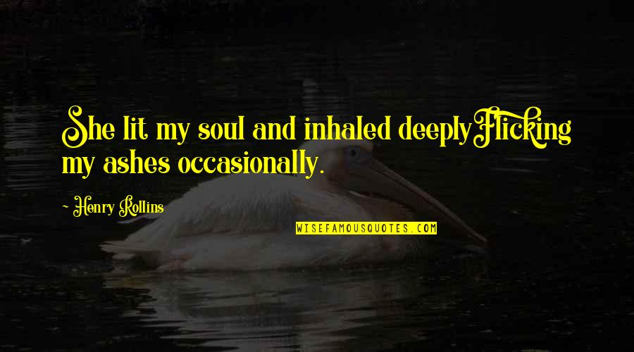 Deep In Your Soul Quotes By Henry Rollins: She lit my soul and inhaled deeplyFlicking my