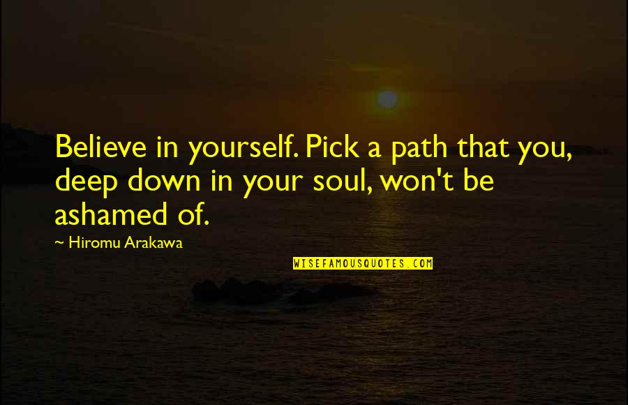 Deep In Your Soul Quotes By Hiromu Arakawa: Believe in yourself. Pick a path that you,