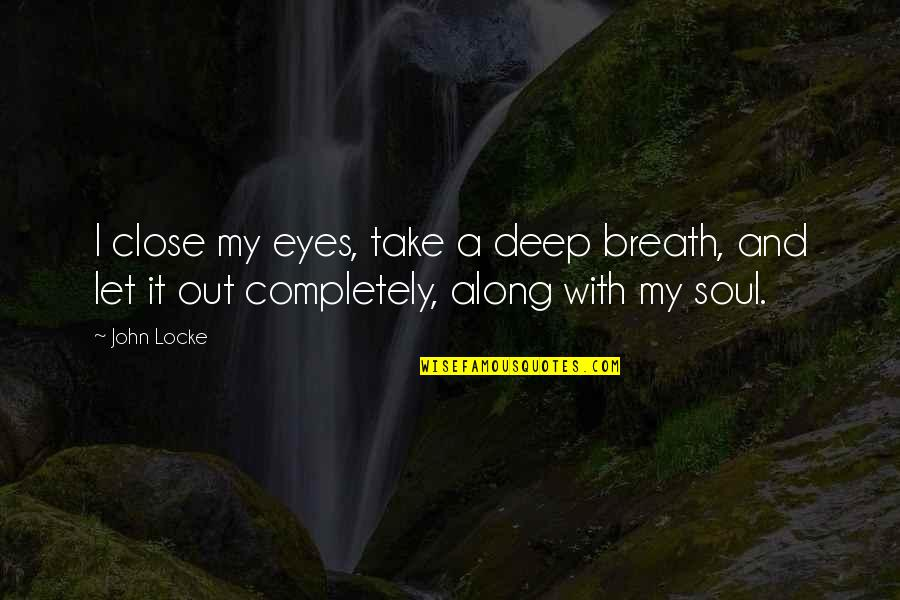 Deep In Your Soul Quotes By John Locke: I close my eyes, take a deep breath,