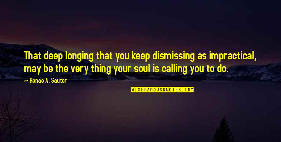 Deep In Your Soul Quotes By Renae A. Sauter: That deep longing that you keep dismissing as