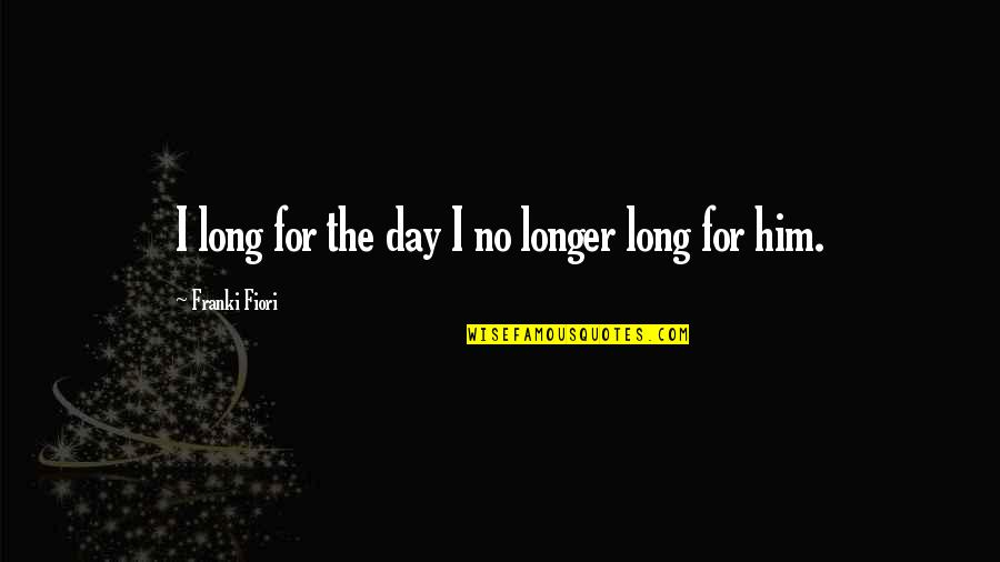 Deep Psychology Quotes By Franki Fiori: I long for the day I no longer