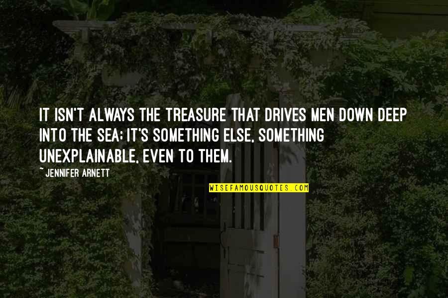 Deep Sea Diving Quotes By Jennifer Arnett: It isn't always the treasure that drives men