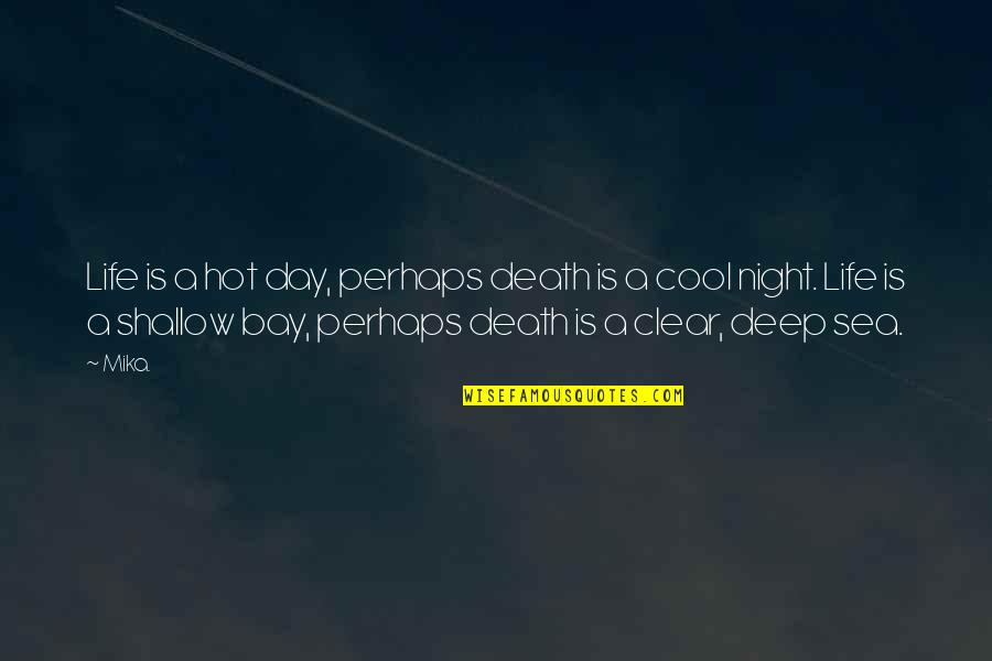 Deep Sea Life Quotes By Mika.: Life is a hot day, perhaps death is