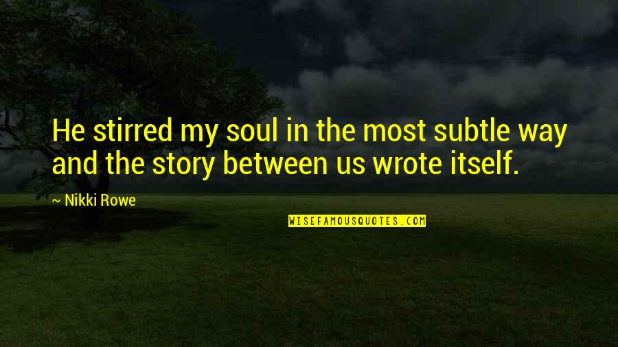 Deep Soul Connection Quotes By Nikki Rowe: He stirred my soul in the most subtle