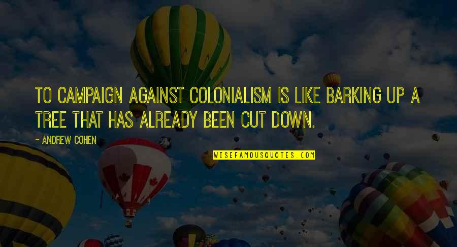 Deep Thought Provoking Quotes By Andrew Cohen: To campaign against colonialism is like barking up