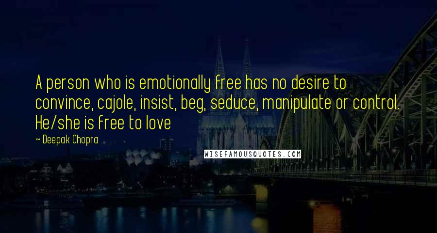 Deepak Chopra quotes: A person who is emotionally free has no desire to convince, cajole, insist, beg, seduce, manipulate or control. He/she is free to love