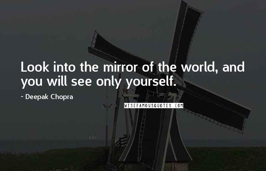 Deepak Chopra quotes: Look into the mirror of the world, and you will see only yourself.