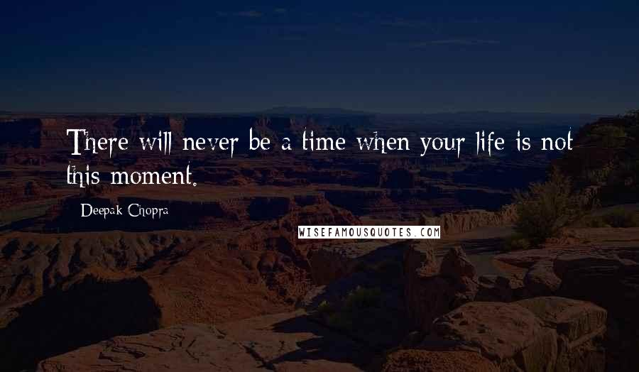 Deepak Chopra quotes: There will never be a time when your life is not this moment.