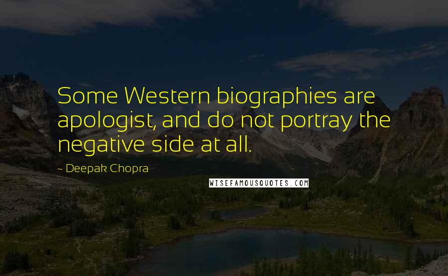 Deepak Chopra quotes: Some Western biographies are apologist, and do not portray the negative side at all.