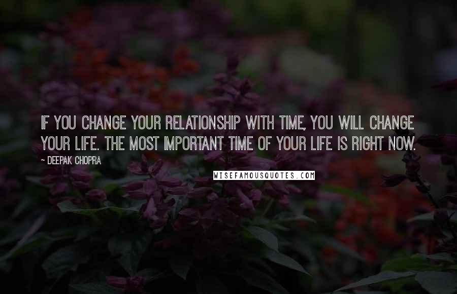 Deepak Chopra quotes: If you change your relationship with time, you will change your life. The most important time of your life is right now.