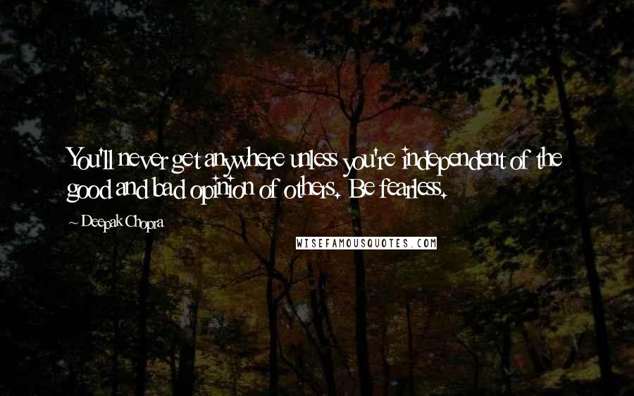 Deepak Chopra quotes: You'll never get anywhere unless you're independent of the good and bad opinion of others. Be fearless.