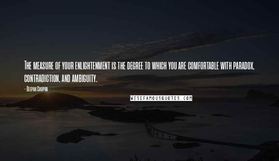 Deepak Chopra quotes: The measure of your enlightenment is the degree to which you are comfortable with paradox, contradiction, and ambiguity.