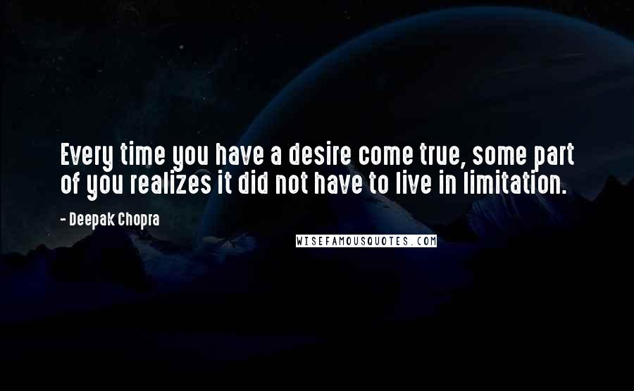 Deepak Chopra quotes: Every time you have a desire come true, some part of you realizes it did not have to live in limitation.