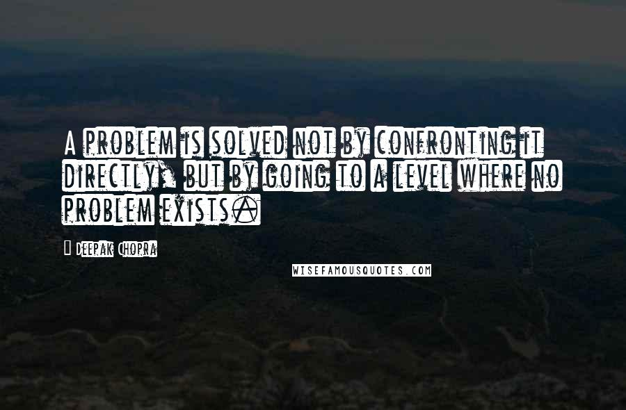 Deepak Chopra quotes: A problem is solved not by confronting it directly, but by going to a level where no problem exists.