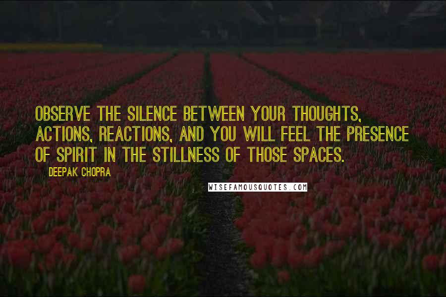 Deepak Chopra quotes: Observe the silence between your thoughts, actions, reactions, and you will feel the presence of spirit in the stillness of those spaces.
