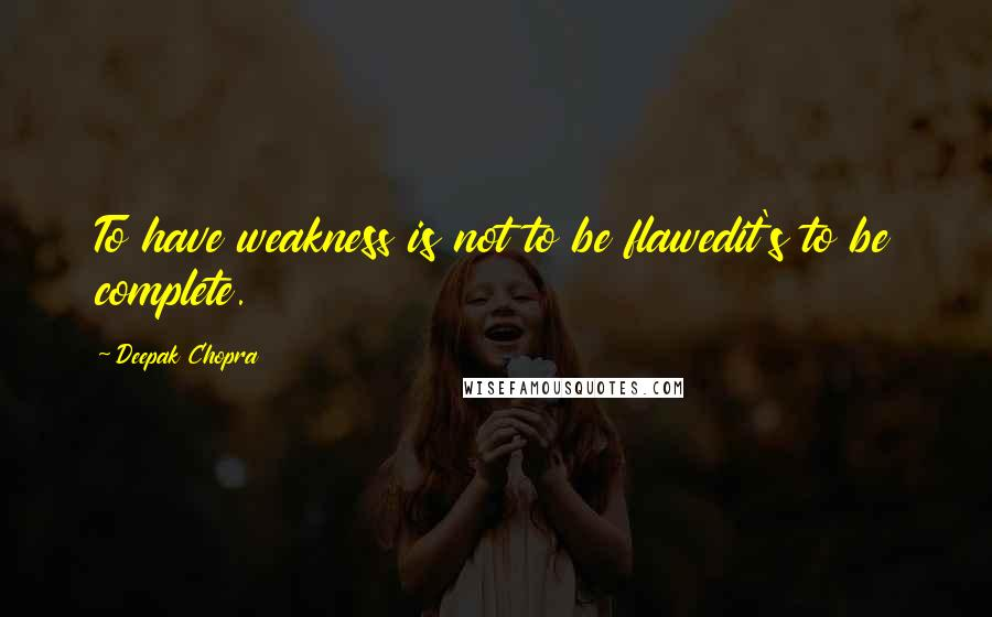 Deepak Chopra quotes: To have weakness is not to be flawedit's to be complete.