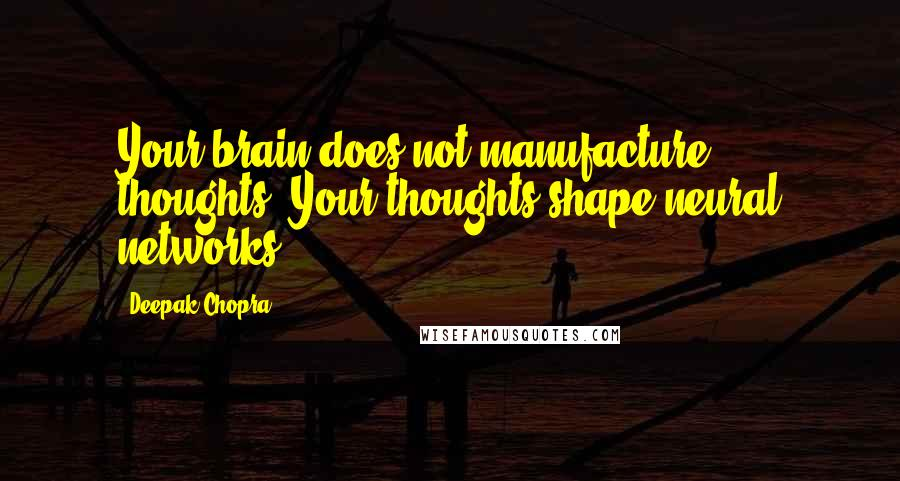 Deepak Chopra quotes: Your brain does not manufacture thoughts. Your thoughts shape neural networks.