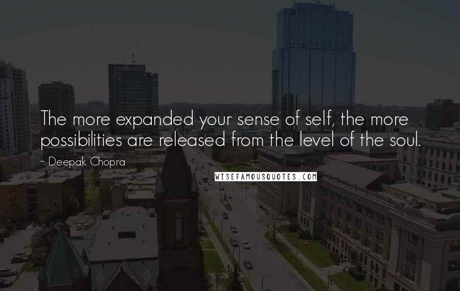 Deepak Chopra quotes: The more expanded your sense of self, the more possibilities are released from the level of the soul.
