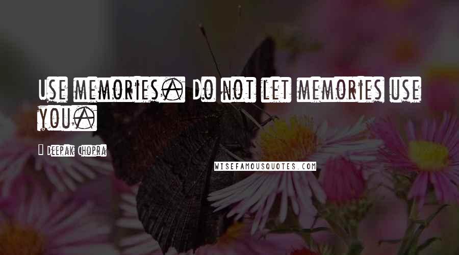 Deepak Chopra quotes: Use memories. Do not let memories use you.
