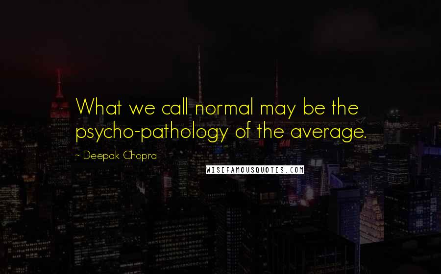 Deepak Chopra quotes: What we call normal may be the psycho-pathology of the average.