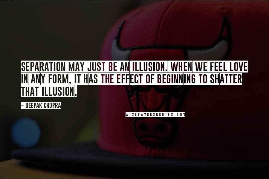 Deepak Chopra quotes: Separation may just be an illusion. When we feel love in any form, it has the effect of beginning to shatter that illusion.