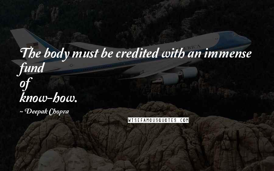 Deepak Chopra quotes: The body must be credited with an immense fund of know-how.