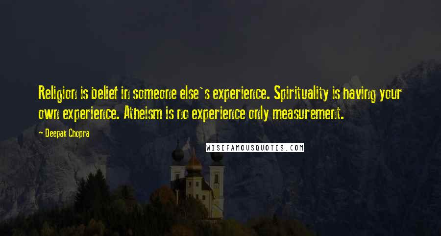 Deepak Chopra quotes: Religion is belief in someone else's experience. Spirituality is having your own experience. Atheism is no experience only measurement.