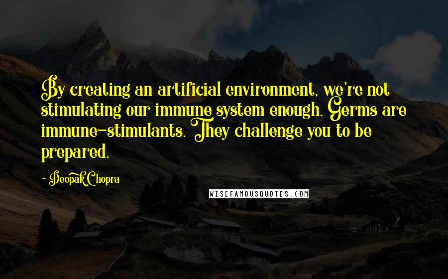 Deepak Chopra quotes: By creating an artificial environment, we're not stimulating our immune system enough. Germs are immune-stimulants. They challenge you to be prepared.