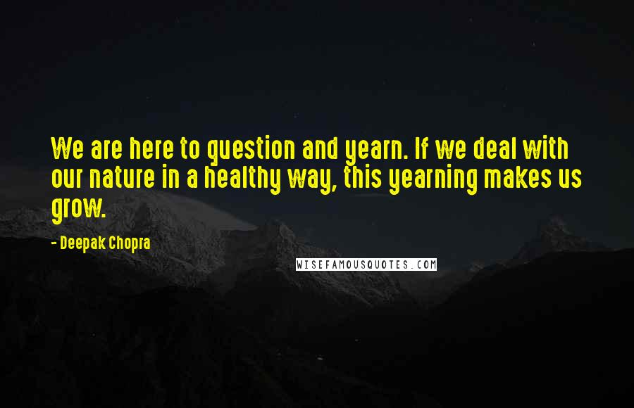 Deepak Chopra quotes: We are here to question and yearn. If we deal with our nature in a healthy way, this yearning makes us grow.