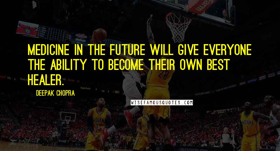 Deepak Chopra quotes: Medicine in the future will give everyone the ability to become their own best healer.