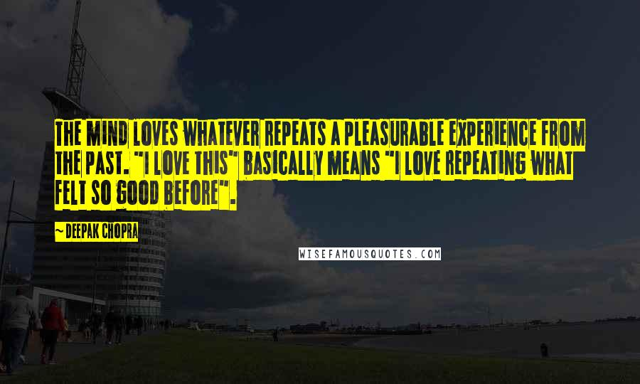 """Deepak Chopra quotes: The mind loves whatever repeats a pleasurable experience from the past. """"I love this"""" basically means """"I love repeating what felt so good before""""."""